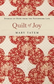 Quilt of Joy - Stories of Hope from the Patchwork Life ebook by Mary Tatem