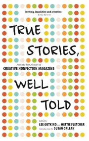 True Stories, Well Told - From the First 20 Years of Creative Nonfiction Magazine ebook by Lee Gutkind,Hattie  Fletcher,Susan  Orlean