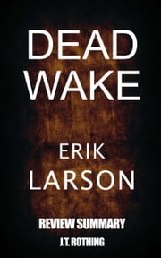Dead Wake: The Last Crossing of the Lusitania - Review Summary - A Book Review and Study Guide for Erik Larson's Dead Wake ebook by J.T. Rothing