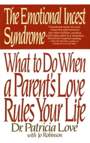 The Emotional Incest Syndrome - What to do When a Parent's Love Rules Your Life ebook by Dr. Patricia Love,Jo Robinson