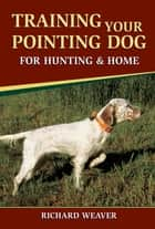 Training Your Pointing Dog for Hunting & Home ebook by Richard Weaver