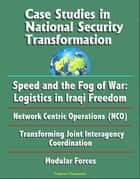 Case Studies in National Security Transformation: Speed and the Fog of War: Logistics in Iraqi Freedom, Network Centric Operations (NCO), Transforming Joint Interagency Coordination, Modular Forces ebook by Progressive Management