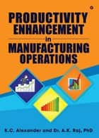 Productivity Enhancement in Manufacturing Operations ebook by K. C. Alexander, Dr. A.K. Raj, PhD