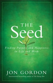 The Seed - Finding Purpose and Happiness in Life and Work ebook by Jon Gordon