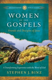 Women of the Gospels (Ancient-Future Bible Study: Experience Scripture through Lectio Divina) - Friends and Disciples of Jesus ebook by Stephen J. Binz