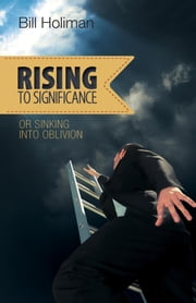 Rising to Significance - Or Sinking into Oblivion ebook by Bill Holiman