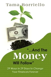 And The Money Will Follow: 29 Ways in 29 Days to Change Your Finances Forever ebook by Tama Borriello