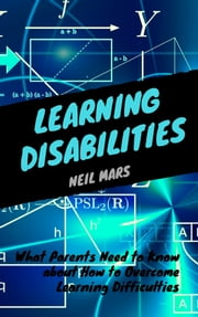 Learning Disabilities: What Parents Need to Know about How to Overcome Learning Difficulties ebook by Neil Mars