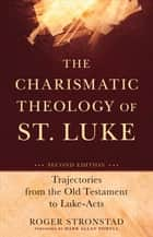 The Charismatic Theology of St. Luke - Trajectories from the Old Testament to Luke-Acts ebook by Roger Stronstad, Mark Powell