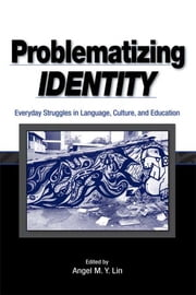 Problematizing Identity - Everyday Struggles in Language, Culture, and Education ebook by Angel M. Y. Lin