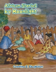 AFRICAN STORIES BY MOONLIGHT ebook by Celestine E. Ebegbulem