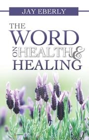 The Word on Health and Healing ebook by Jay Eberly