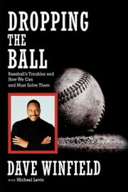 Dropping the Ball - Baseball's Troubles and How We Can and Must Solve Them ebook by Dave Winfield,Michael Levin