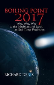 Boiling Point 2017 - Woe, Woe, Woe to the Inhabitants of Earth, an End Times Prediction ebook by Richard Denis