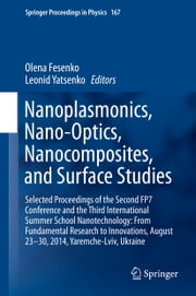 Nanoplasmonics, Nano-Optics, Nanocomposites, and Surface Studies - Selected Proceedings of the Second FP7 Conference and the Third International Summer School Nanotechnology: From Fundamental Research to Innovations, August 23-30, 2014, Yaremche-Lviv, Ukraine ebook by Olena Fesenko,Leonid Yatsenko