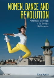 Women, Dance and Revolution - Performance and Protest in the Southern Mediterranean ebook by Rosemary Martin