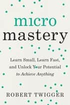 Micromastery - Learn Small, Learn Fast, and Unlock Your Potential to Achieve Anything ebook by Robert Twigger