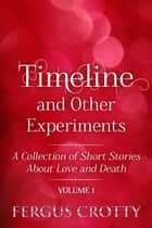 Timeline and Other Experiments: A collection of short stories about love and death. Volume 1. ebook by Fergus Crotty
