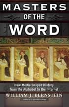 Masters of the Word - How Media Shaped History ebook by William J. Bernstein