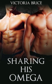 Sharing His Omega - His Omega, #5 ebook by Victoria Brice