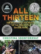 All Thirteen: The Incredible Cave Rescue of the Thai Boys' Soccer Team ebook by Christina Soontornvat