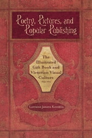 Poetry, Pictures, and Popular Publishing - The Illustrated Gift Book and Victorian Visual Culture, 1855-1875 ebook by Lorraine Janzen Kooistra