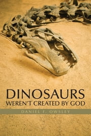 DINOSAURS WEREN'T CREATED BY GOD ebook by DANIEL F. OWSLEY