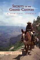 Secrets of the Grand Canyon - A Spiritual Journey ebook by Lanny Kuester