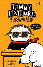 Timmy Failure: The Book You're Not Supposed to Have ebook by Stephan Pastis, Stephan Pastis