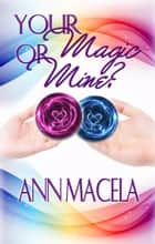 Your Magic Or Mine? ebook by Ann Macela