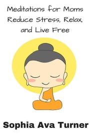 Meditations for Mom Reduce Stress, Relax, and Live Free ebook by Sophia Ava Turner