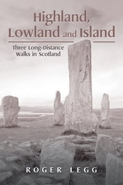 Highland, Lowland and Island - Three Long-Distance Walks in the Scotland ebook by Roger Legg