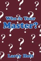 Who Is Your Master? ebook by Larry Holt