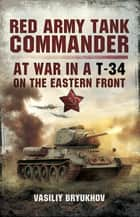Red Army Tank Commander - At War in a T-34 on the Eastern Front ebook by Vasiliy Bryukhov