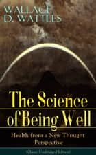 The Science of Being Well: Health from a New Thought Perspective (Classic Unabridged Edition) - From one of The New Thought pioneers, author of The Science of Getting Rich, The Science of Being Great, How to Get What You Want, Hellfire Harrison, How to Promote Yourself and A New Christ ebook by Wallace D. Wattles
