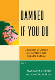 Damned If You Do - Dilemmas of Action in Literature and Popular Culture ebook by Margaret S. Hrezo,John M. Parrish,Paul Cantor,Joel Johnson,Susan McWilliams,Travis D. Smith,Charles Turner,A Craig Waggaman