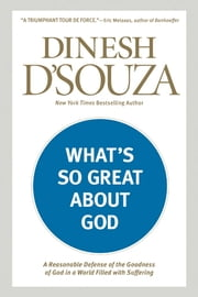 What's So Great about God - A Reasonable Defense of the Goodness of God in a World Filled with Suffering ebook by Dinesh D'Souza