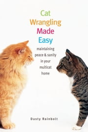 Cat Wrangling Made Easy - Maintaining Peace and Sanity in Your Multicat Home ebook by Dusty Rainbolt