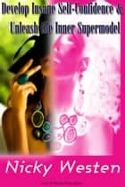 Develop Insane Self Confidence and Naturally Unleash The Supermodel Within ebook by Nicky Westen