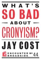 What's So Bad About Cronyism? ebook by Jay Cost