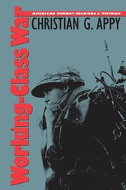 Working-Class War - American Combat Soldiers and Vietnam ebook by Christian G. Appy