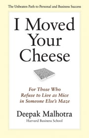 I Moved Your Cheese - For Those Who Refuse to Live as Mice in Someone Else's Maze ebook by Deepak Malhotra