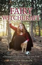 Pagan Portals - Fairy Witchcraft - A Neopagan's Guide to the Celtic Fairy Faith ebook by Morgan Daimler