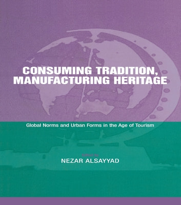 Consuming Tradition, Manufacturing Heritage - Global Norms and Urban Forms in the Age of Tourism ebook by