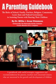 A Parenting Guidebook - The Roles of School, Family, Teachers, Religion , Community, Local, State and Federal Government in Assisting Parents with Rearing Their Children ebook by Dr. Willie J. Greer Kimmons