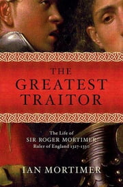 The Greatest Traitor - The Life of Sir Roger Mortimer, Ruler of England: 1327--1330 ebook by Ian Mortimer