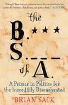 The B.S. of A. - A Primer in Politics for the Incredibly Disenchanted ebook by Brian Sack