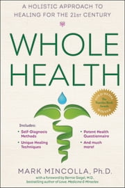 Whole Health - A Holistic Approach to Healing for the 21st Century ebook by Bernie S. Siegel,Mark Mincolla, Ph.D.