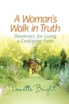 A Woman's Walk in Truth - Devotions for Living a Confident Faith ebook by