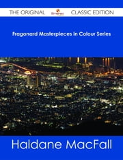 Fragonard Masterpieces in Colour Series - The Original Classic Edition ebook by Haldane MacFall